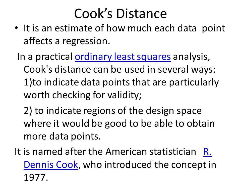 Cooks Distance It is an estimate of how much each data point affects a regression. In a practical ordinary least squares analysis, Cook's distance can