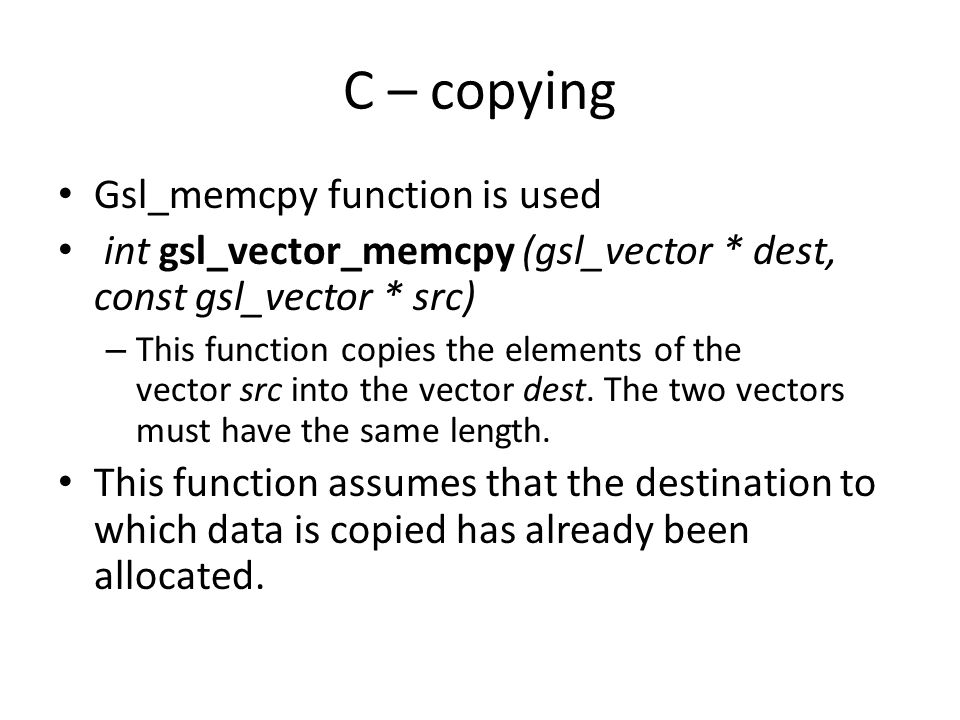 C – copying Gsl_memcpy function is used int gsl_vector_memcpy (gsl_vector * dest, const gsl_vector * src) – This function copies the elements of the v