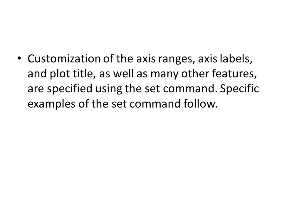 Customization of the axis ranges, axis labels, and plot title, as well as many other features, are specified using the set command. Specific examples