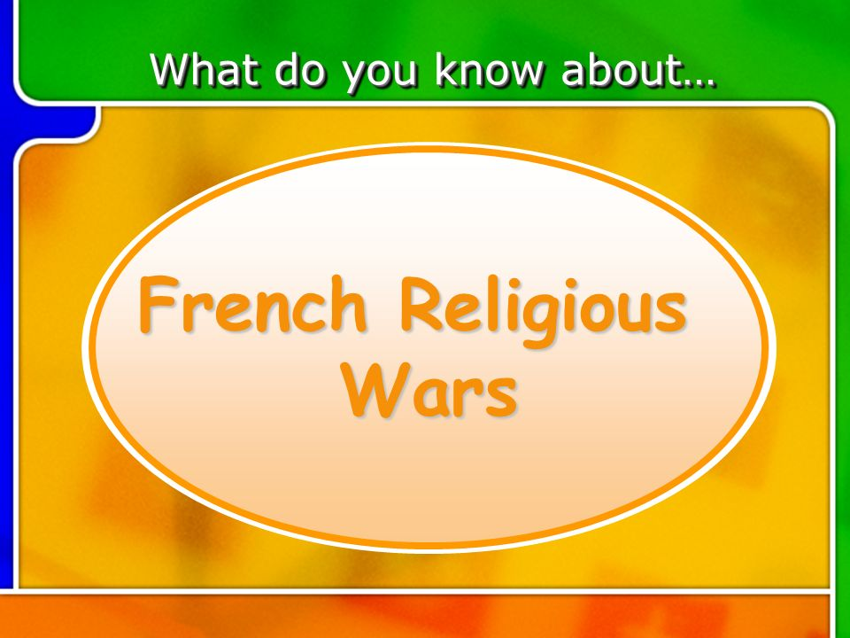 TOPIC 4 French Religious Wars What do you know about…