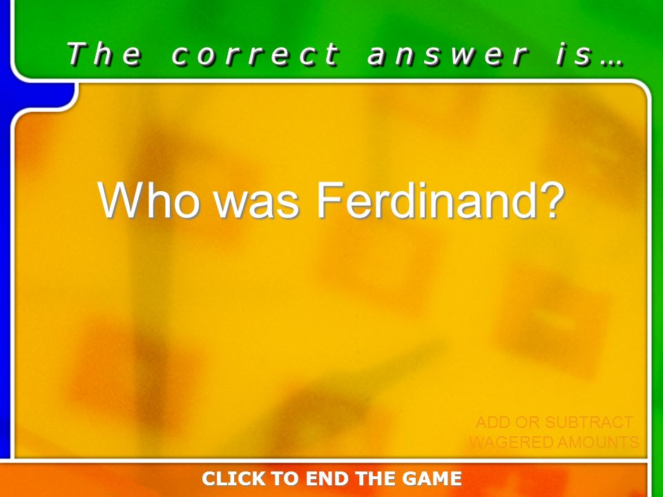 Last Answer T h e c o r r e c t a n s w e r i s … Who was Ferdinand? CLICK TO END THE GAME ADD OR SUBTRACT WAGERED AMOUNTS