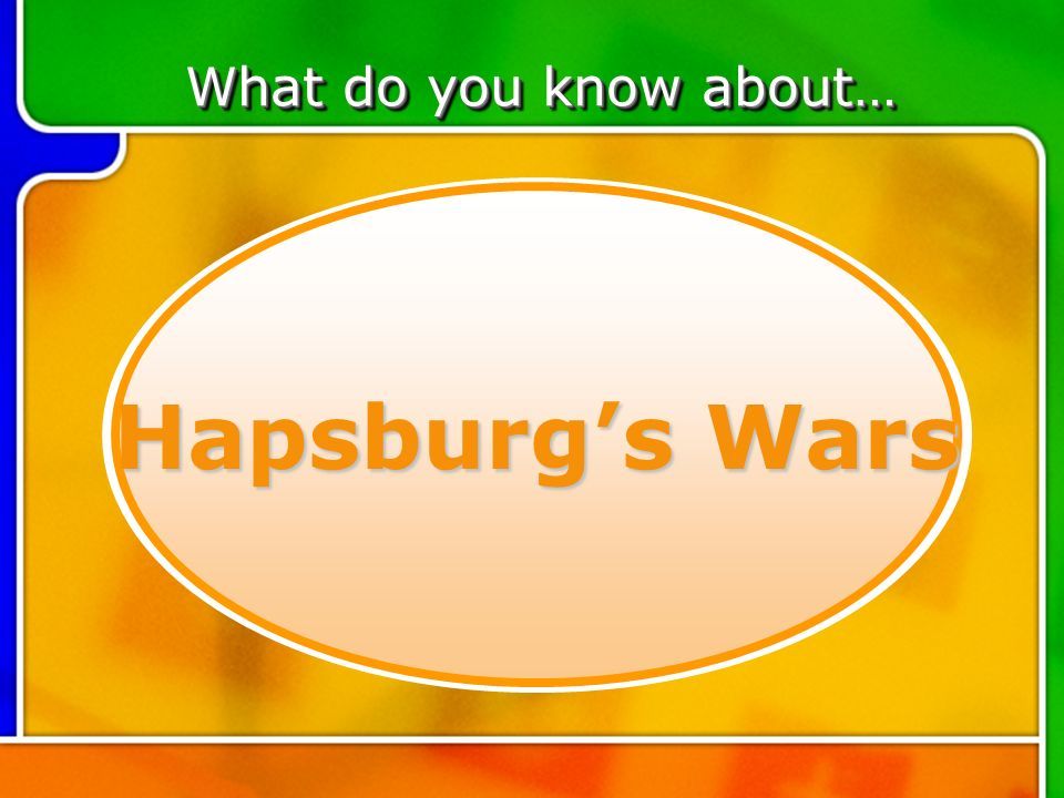 TOPIC 5 Hapsburgs Wars What do you know about…