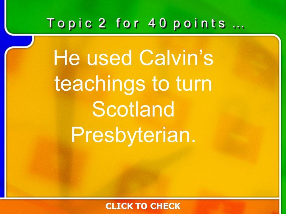 2:402:40 He used Calvins teachings to turn Scotland Presbyterian. CLICK TO CHECK T o p i c 2 f o r 4 0 p o i n t s …