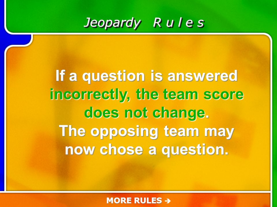 Game Rules Jeopardy R u l e s If a question is answered incorrectly, the team score does not change.