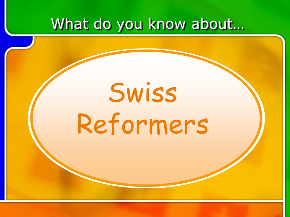TOPIC 2 What do you know about… Swiss Reformers
