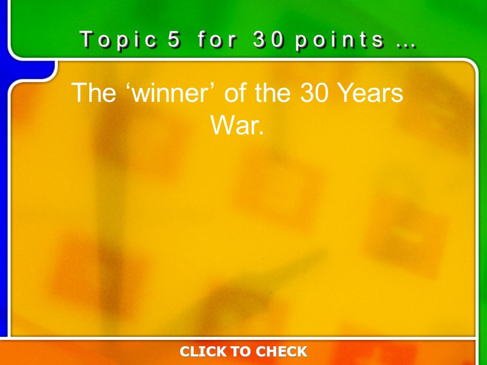5:305:30 The winner of the 30 Years War. CLICK TO CHECK T o p i c 5 f o r 3 0 p o i n t s …