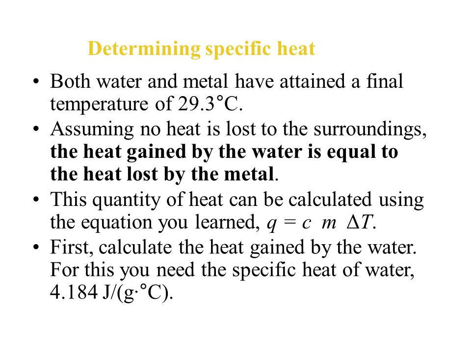 Determining specific heat Then, you heat a 50.0-g sample of the unknown metal to a temperature of 115.0°C and put the metal sample into the water. Hea