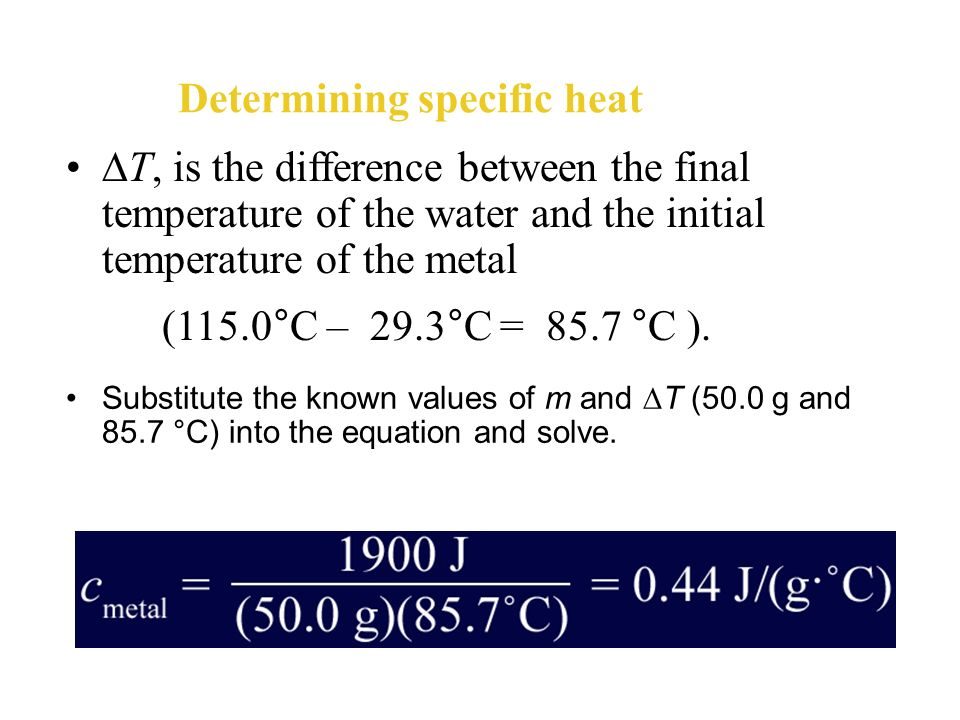 Determining specific heat Now, solve the equation for the specific heat of the metal, c metal, by dividing both sides of the equation by m x T. Rememb