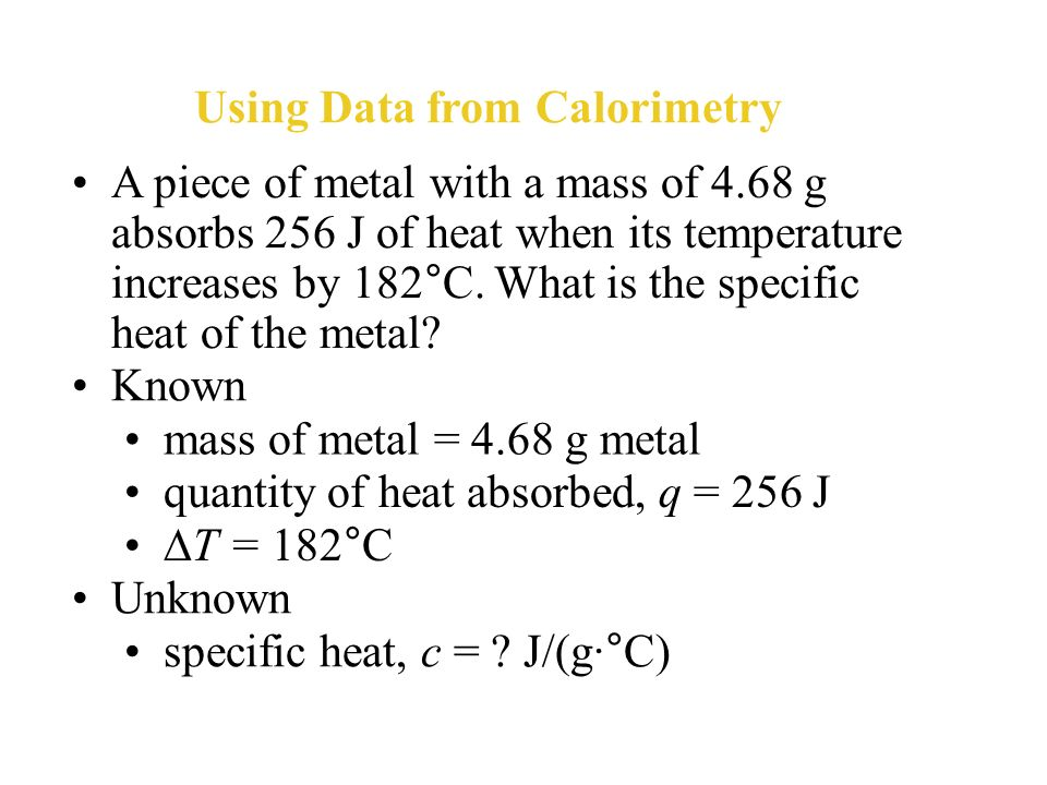 Determining specific heat The unknown metal has a specific heat of 0.44 J/(g·°C). From the table, you can infer that the metal could be iron.