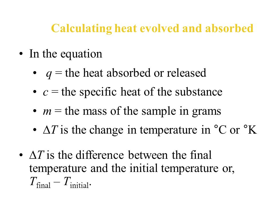 The heat (q) absorbed or released by a substance during a change in temperature depends on specific heat of the substance (c) J/gºC mass of the substa