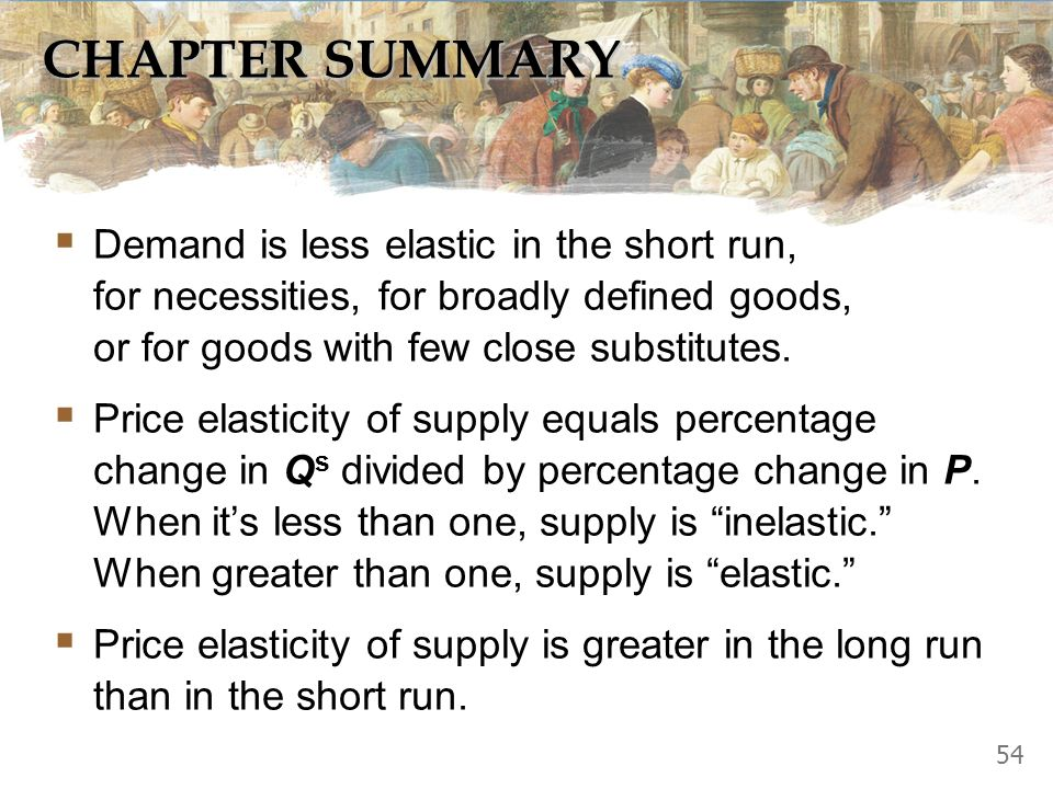 CHAPTER SUMMARY Elasticity measures the responsiveness of Q d or Q s to one of its determinants. Price elasticity of demand equals percentage change i