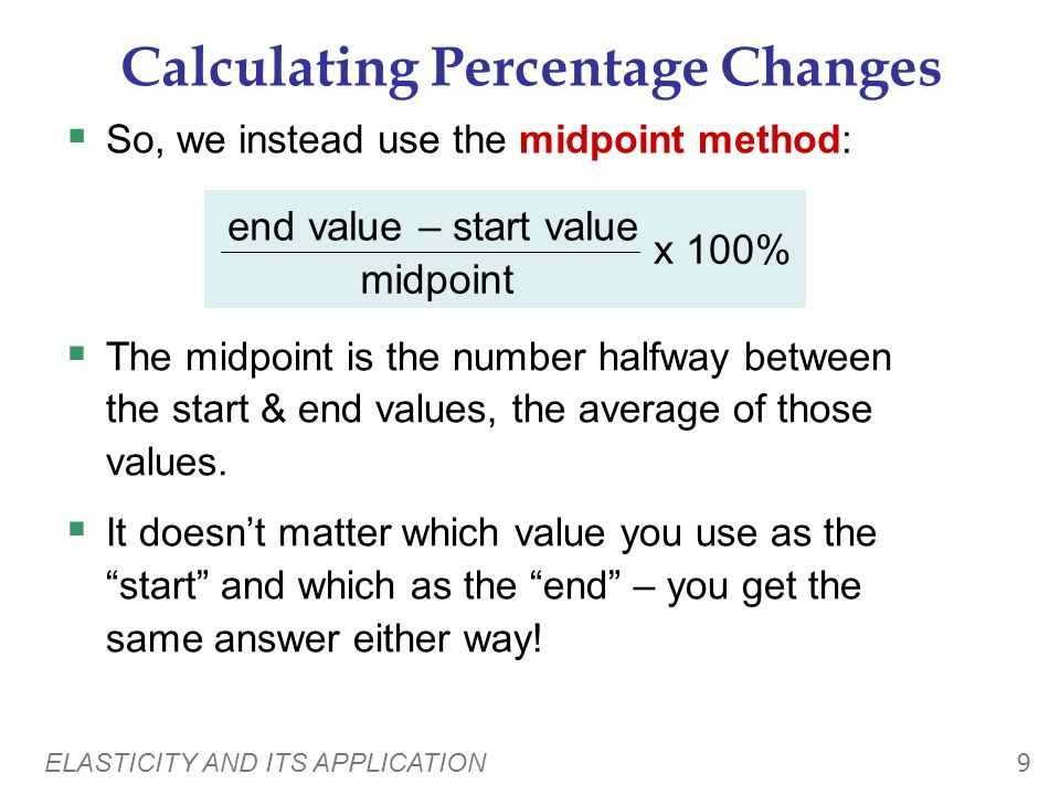 ELASTICITY AND ITS APPLICATION 9 Calculating Percentage Changes So, we instead use the midpoint method: end value – start value midpoint x 100% The midpoint is the number halfway between the start & end values, the average of those values.