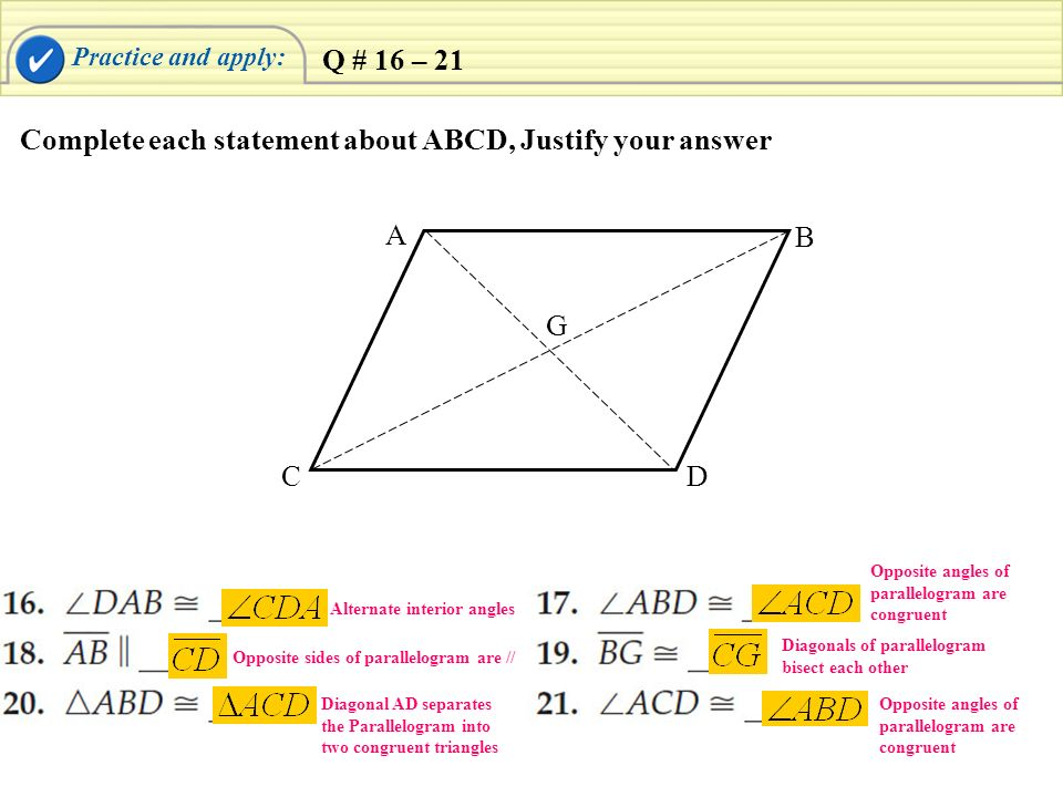 Practice and apply: Complete each statement about ABCD, Justify your answer A B CD G Q # 16 – 21 Alternate interior angles Opposite sides of parallelo