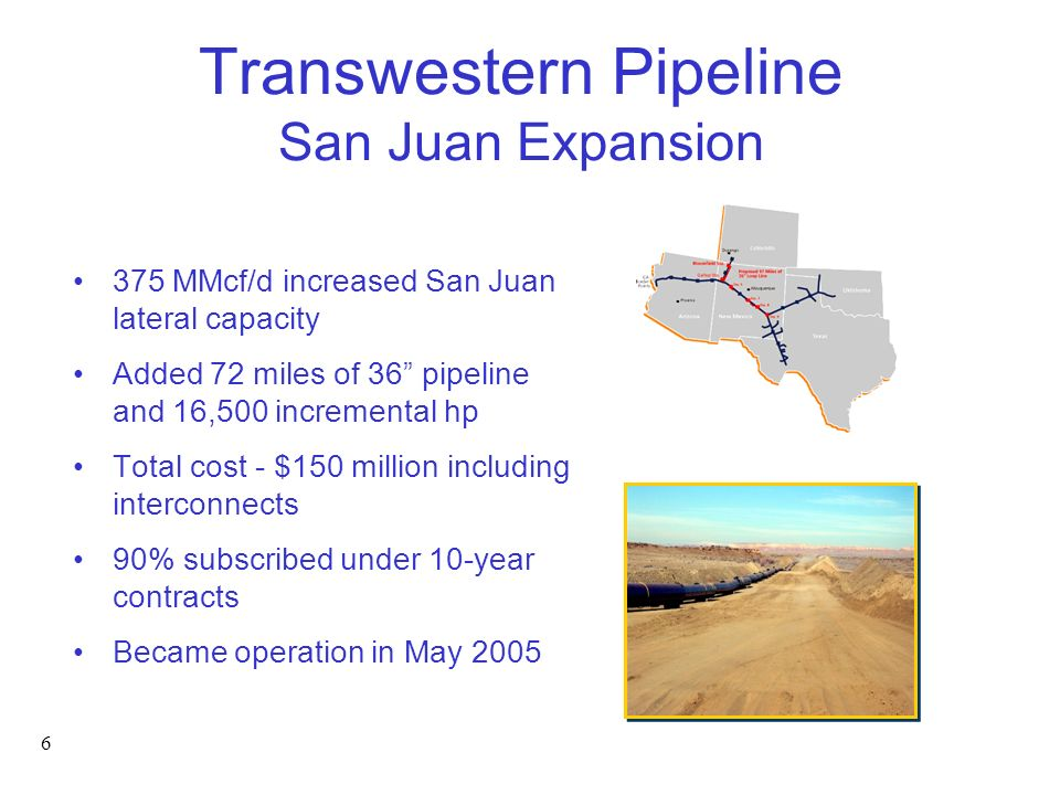 6 Transwestern Pipeline San Juan Expansion 375 MMcf/d increased San Juan lateral capacity Added 72 miles of 36 pipeline and 16,500 incremental hp Total cost - $150 million including interconnects 90% subscribed under 10-year contracts Became operation in May 2005