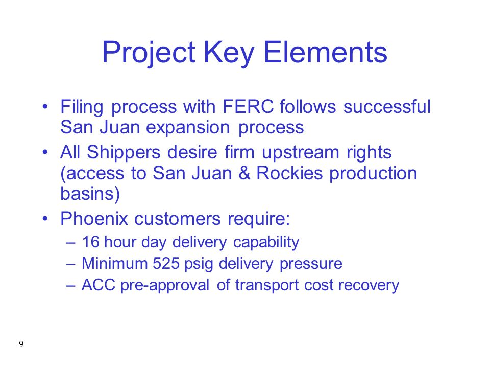 9 Project Key Elements Filing process with FERC follows successful San Juan expansion process All Shippers desire firm upstream rights (access to San Juan & Rockies production basins) Phoenix customers require: –16 hour day delivery capability –Minimum 525 psig delivery pressure –ACC pre-approval of transport cost recovery