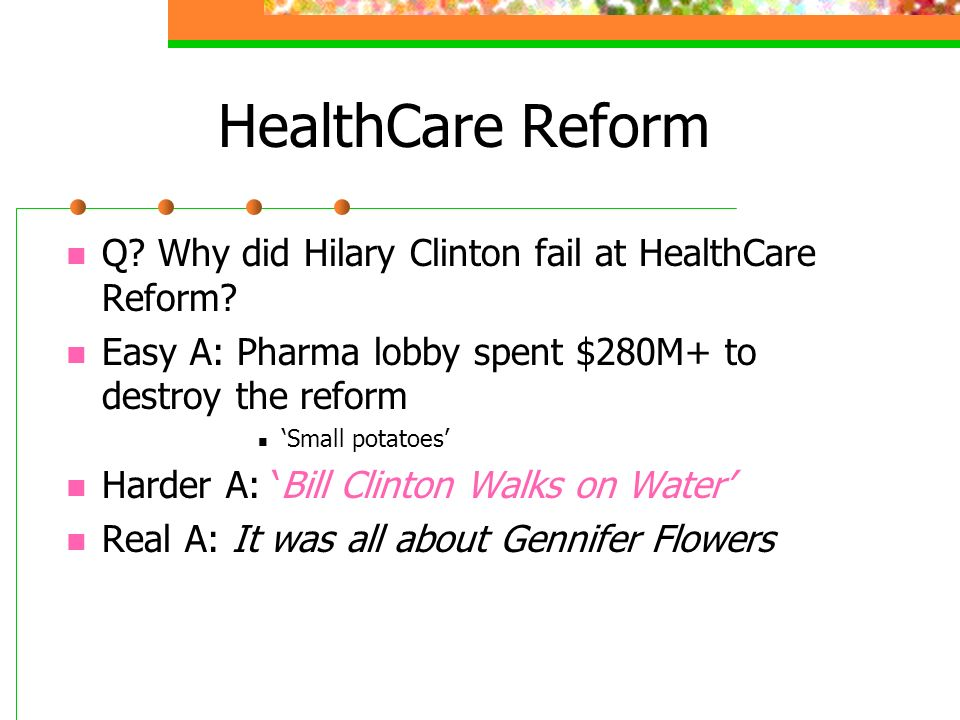 HealthCare Reform Q? Why did Hilary Clinton fail at HealthCare Reform? Easy A: Pharma lobby spent $280M+ to destroy the reform Small potatoes Harder A