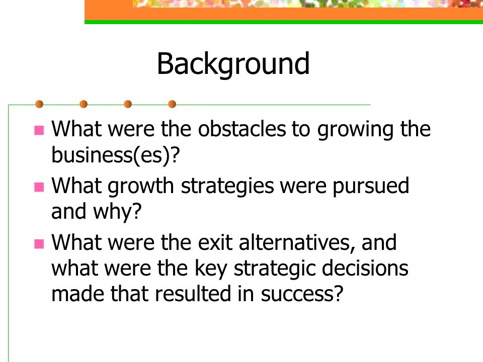 Background What were the obstacles to growing the business(es)? What growth strategies were pursued and why? What were the exit alternatives, and what