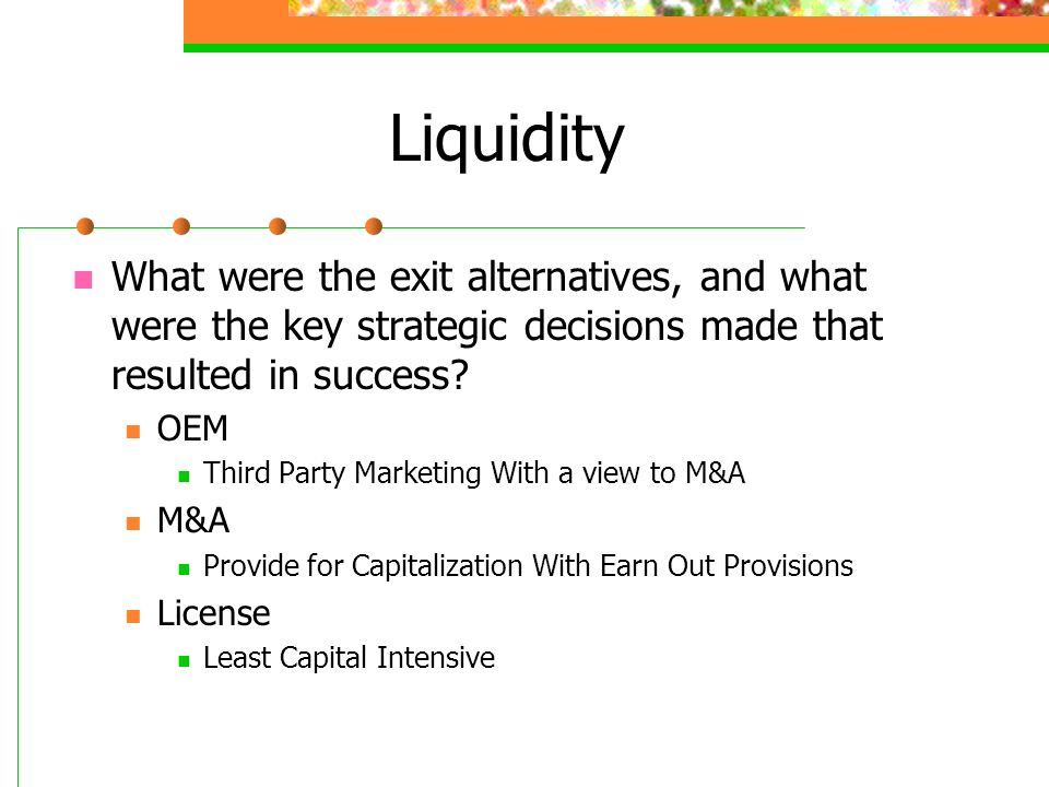 Liquidity What were the exit alternatives, and what were the key strategic decisions made that resulted in success? OEM Third Party Marketing With a v