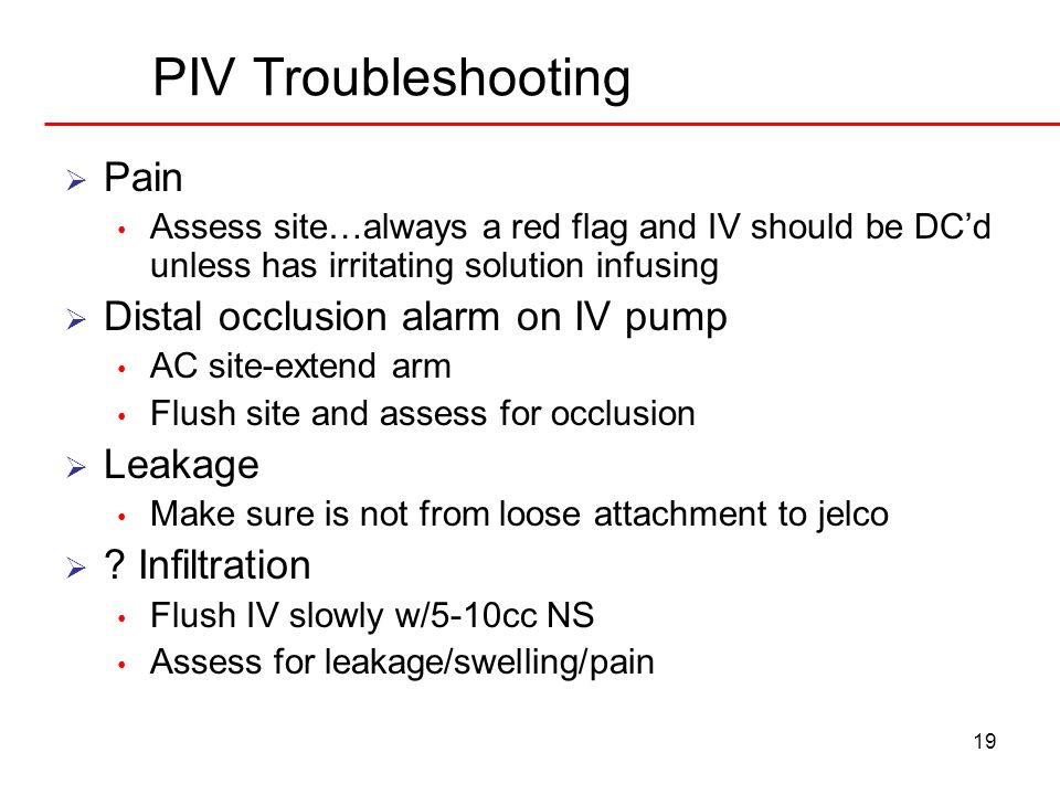 19 PIV Troubleshooting Pain Assess site…always a red flag and IV should be DCd unless has irritating solution infusing Distal occlusion alarm on IV pu