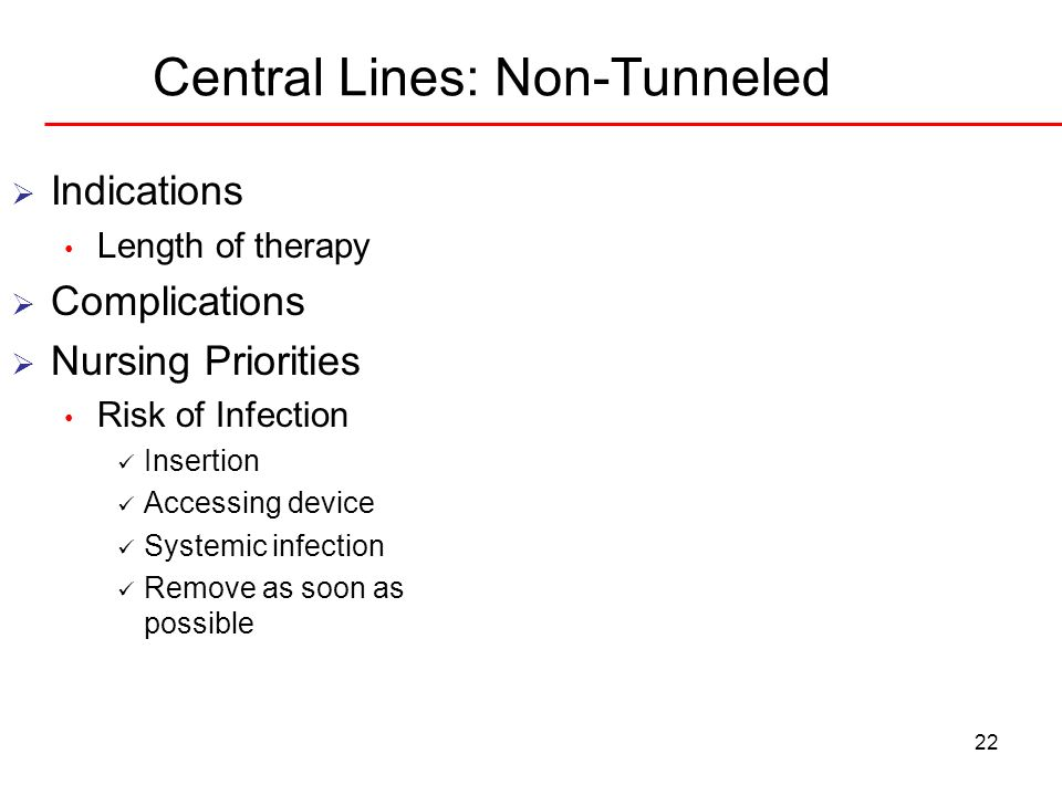 Central Lines: Non-Tunneled 22 Indications Length of therapy Complications Nursing Priorities Risk of Infection Insertion Accessing device Systemic in