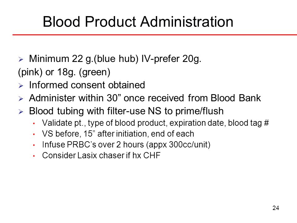 24 Blood Product Administration Minimum 22 g.(blue hub) IV-prefer 20g. (pink) or 18g. (green) Informed consent obtained Administer within 30 once rece