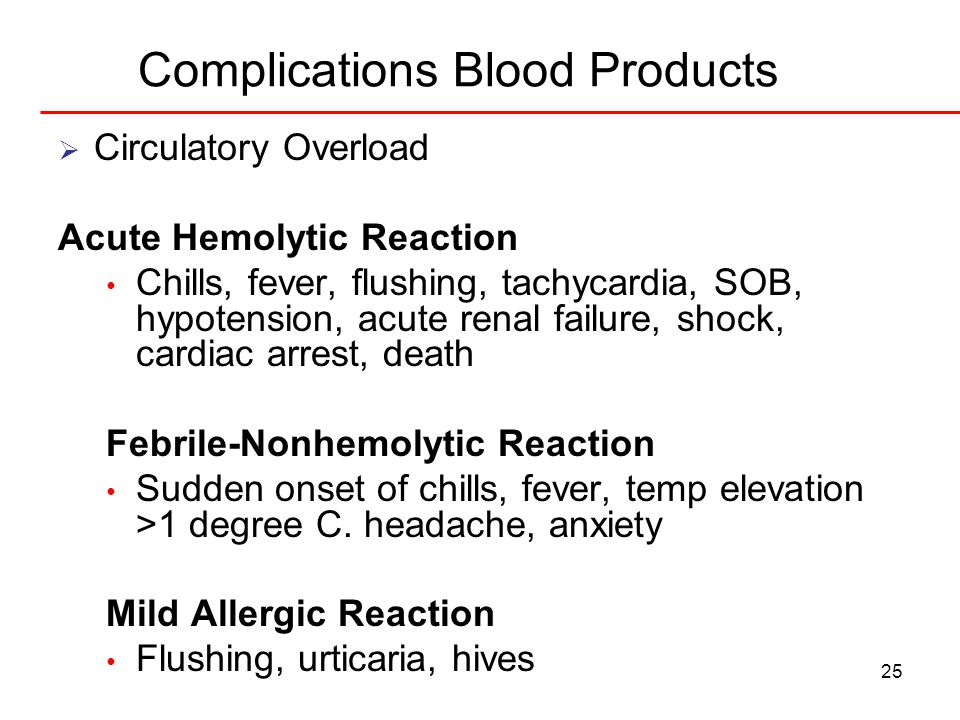25 Complications Blood Products Circulatory Overload Acute Hemolytic Reaction Chills, fever, flushing, tachycardia, SOB, hypotension, acute renal fail
