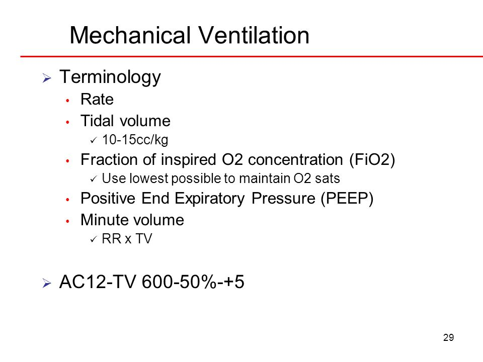 29 Mechanical Ventilation Terminology Rate Tidal volume 10-15cc/kg Fraction of inspired O2 concentration (FiO2) Use lowest possible to maintain O2 sat