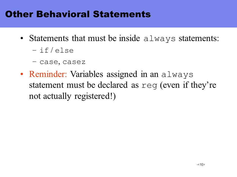 - Other Behavioral Statements Statements that must be inside always statements: –if / else –case, casez Reminder: Variables assigned in an always stat