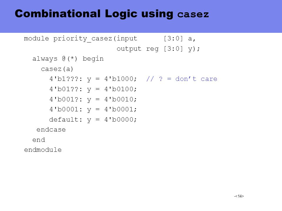- Combinational Logic using casez module priority_casez(input [3:0] a, output reg [3:0] y); always @(*) begin casez(a) 4'b1???: y = 4'b1000; // ? = do