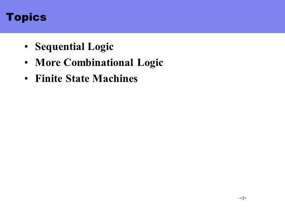 - Topics Sequential Logic More Combinational Logic Finite State Machines