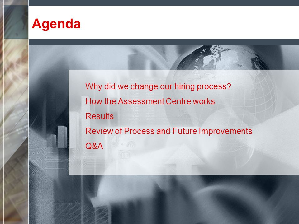Agenda Why did we change our hiring process? How the Assessment Centre works Results Review of Process and Future Improvements Q&A