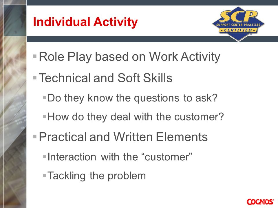 Role Play based on Work Activity Technical and Soft Skills Do they know the questions to ask? How do they deal with the customer? Practical and Writte