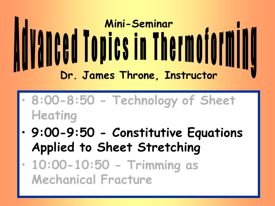 Mini-Seminar Dr. James Throne, Instructor 8:00-8:50 - Technology of Sheet Heating 9:00-9:50 - Constitutive Equations Applied to Sheet Stretching 10:00
