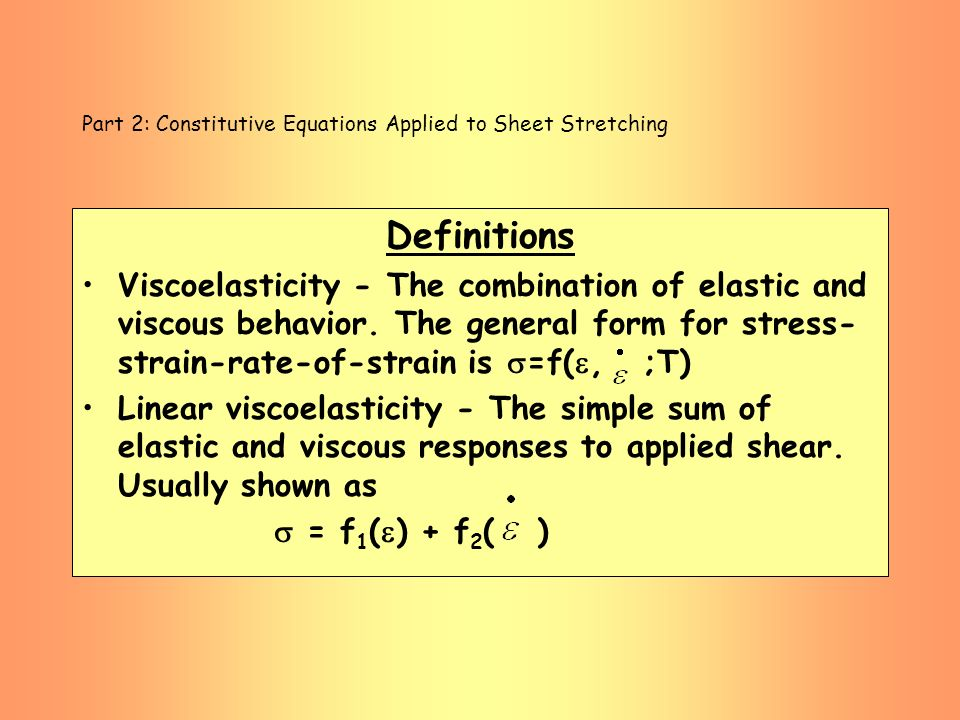 Part 2: Constitutive Equations Applied to Sheet Stretching Definitions Viscoelasticity - The combination of elastic and viscous behavior. The general