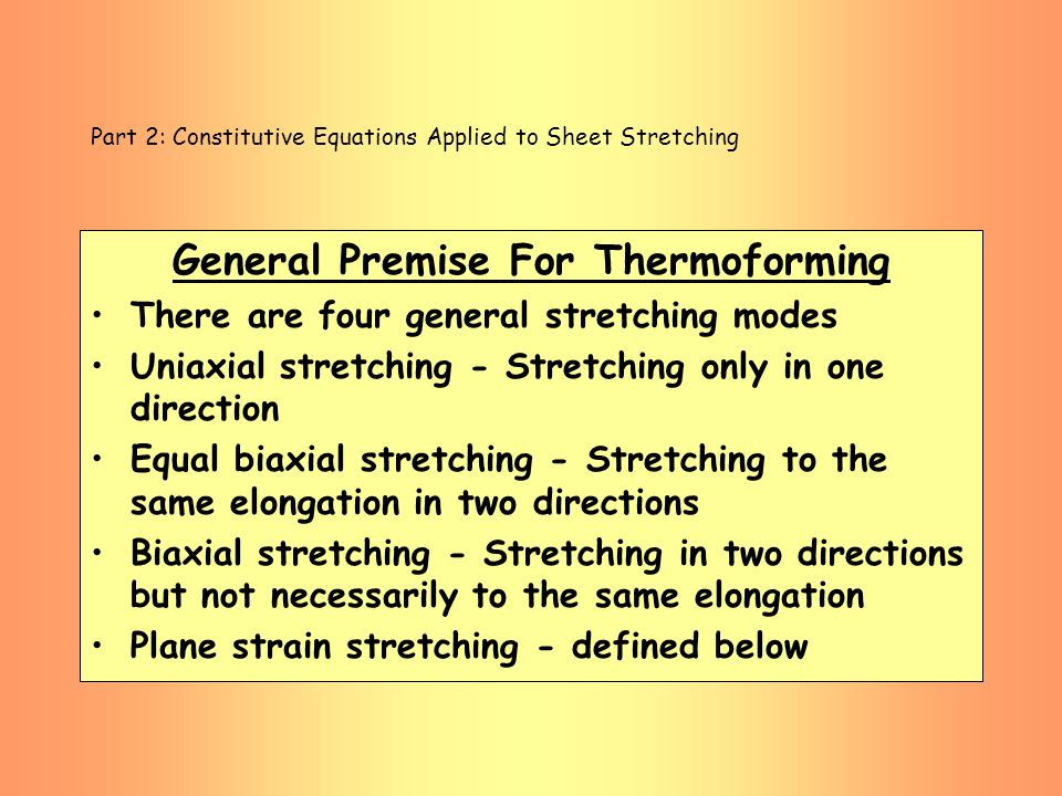 Part 2: Constitutive Equations Applied to Sheet Stretching General Premise For Thermoforming There are four general stretching modes Uniaxial stretchi