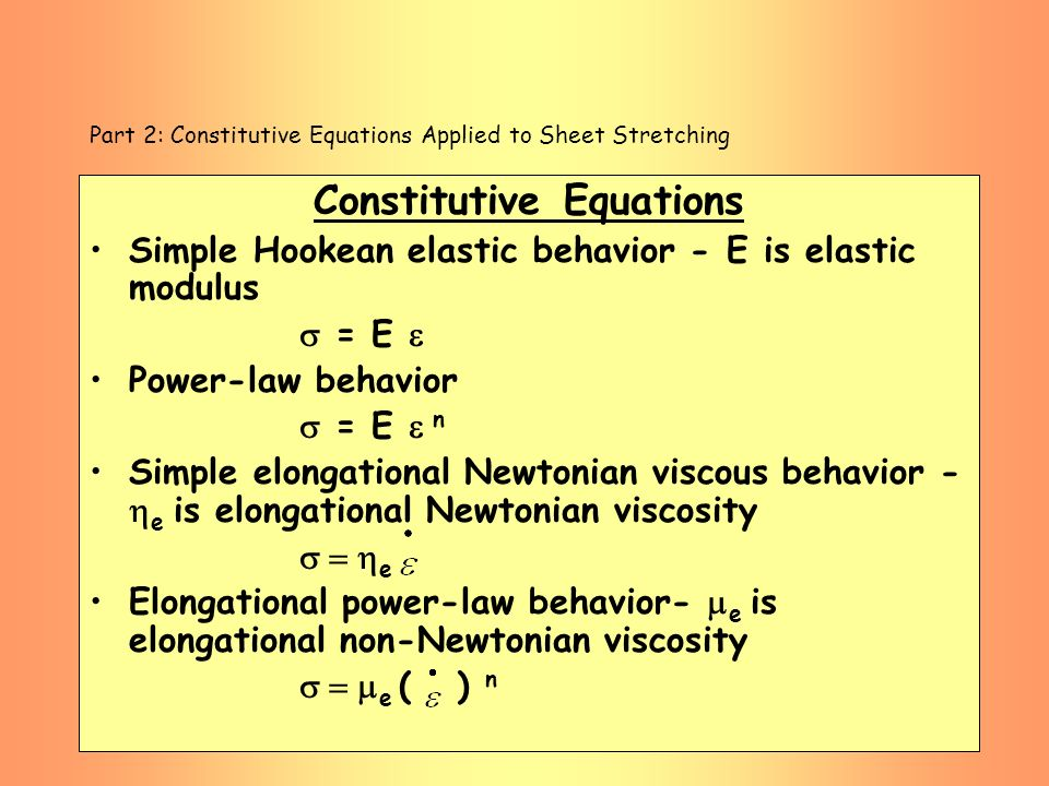 Part 2: Constitutive Equations Applied to Sheet Stretching Constitutive Equations Simple Hookean elastic behavior - E is elastic modulus = E Power-law