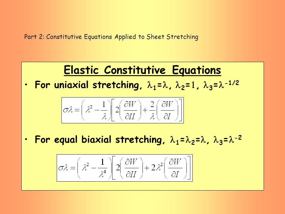 Part 2: Constitutive Equations Applied to Sheet Stretching Elastic Constitutive Equations For uniaxial stretching, 1 =, 2 =, 3 = -1/2 For equal biaxia