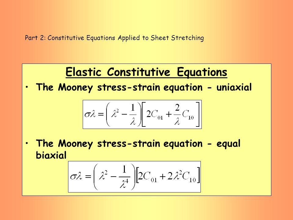 Part 2: Constitutive Equations Applied to Sheet Stretching Elastic Constitutive Equations The Mooney stress-strain equation - uniaxial The Mooney stre