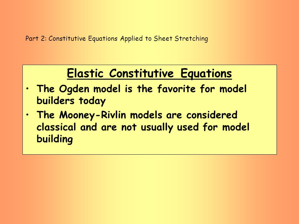 Part 2: Constitutive Equations Applied to Sheet Stretching Elastic Constitutive Equations The Ogden model is the favorite for model builders today The