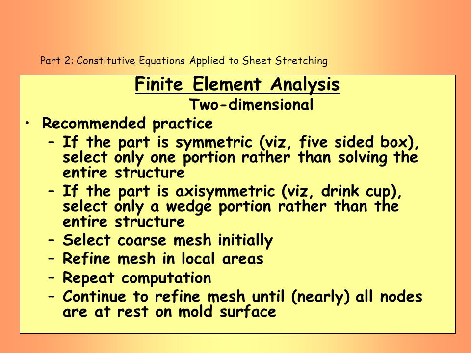 Part 2: Constitutive Equations Applied to Sheet Stretching Finite Element Analysis Two-dimensional Recommended practice –If the part is symmetric (viz