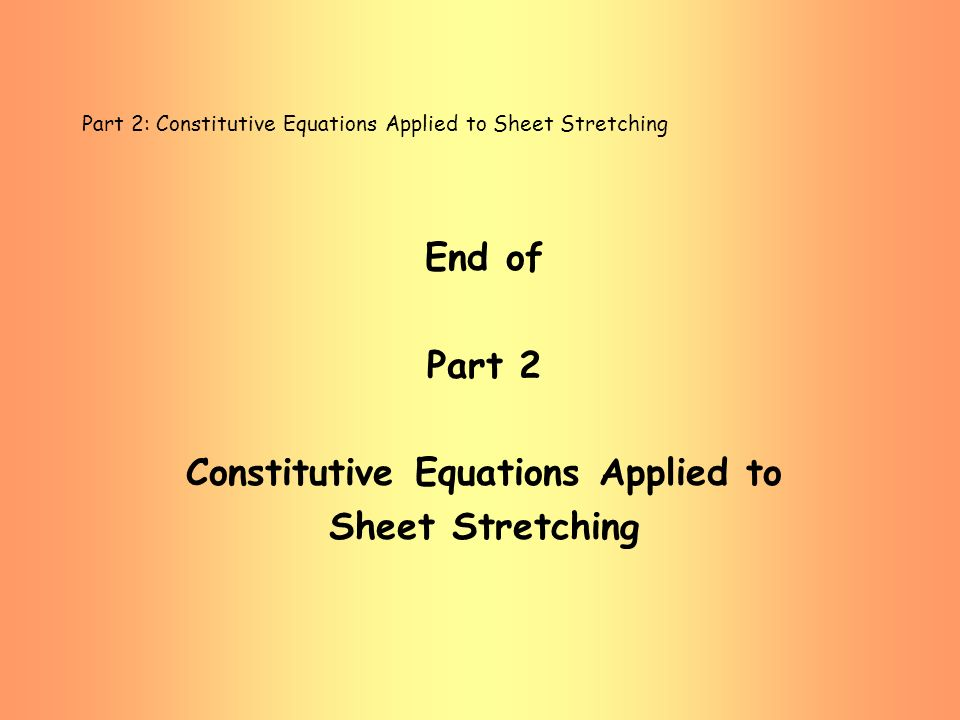 Part 2: Constitutive Equations Applied to Sheet Stretching End of Part 2 Constitutive Equations Applied to Sheet Stretching