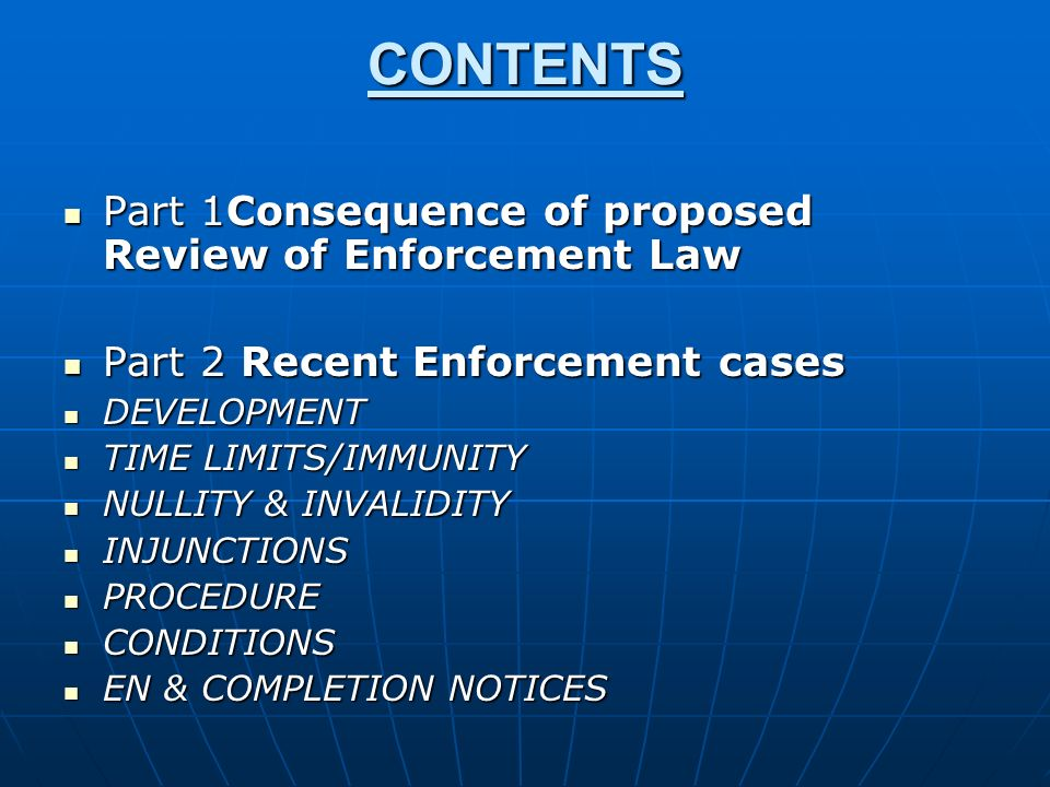 CONTENTS Part 1Consequence of proposed Review of Enforcement Law Part 1Consequence of proposed Review of Enforcement Law Part 2 Recent Enforcement cases Part 2 Recent Enforcement cases DEVELOPMENT DEVELOPMENT TIME LIMITS/IMMUNITY TIME LIMITS/IMMUNITY NULLITY & INVALIDITY NULLITY & INVALIDITY INJUNCTIONS INJUNCTIONS PROCEDURE PROCEDURE CONDITIONS CONDITIONS EN & COMPLETION NOTICES EN & COMPLETION NOTICES