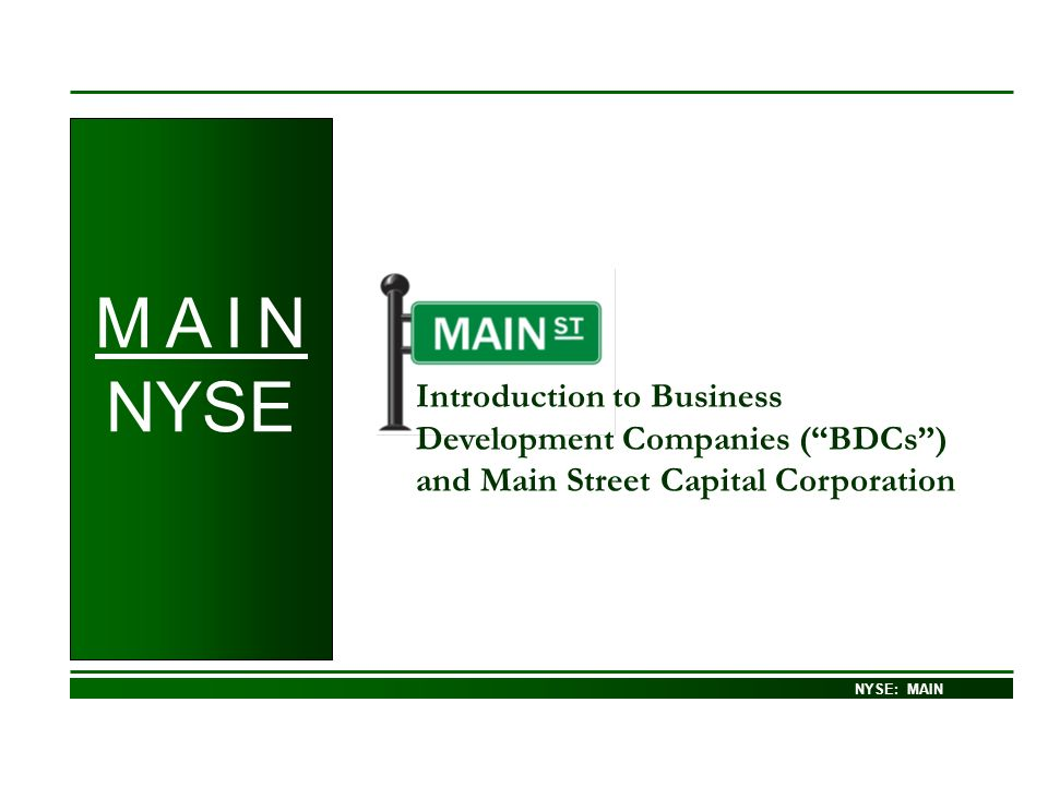 NASDAQ – GS: MAIN Introduction to Business Development Companies (BDCs) and Main Street Capital Corporation NYSE: MAIN M A I N NYSE