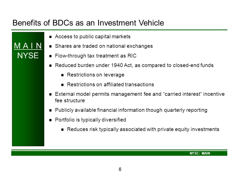 NYSE: MAIN 6 Benefits of BDCs as an Investment Vehicle M A I N NYSE Access to public capital markets Shares are traded on national exchanges Flow-thro