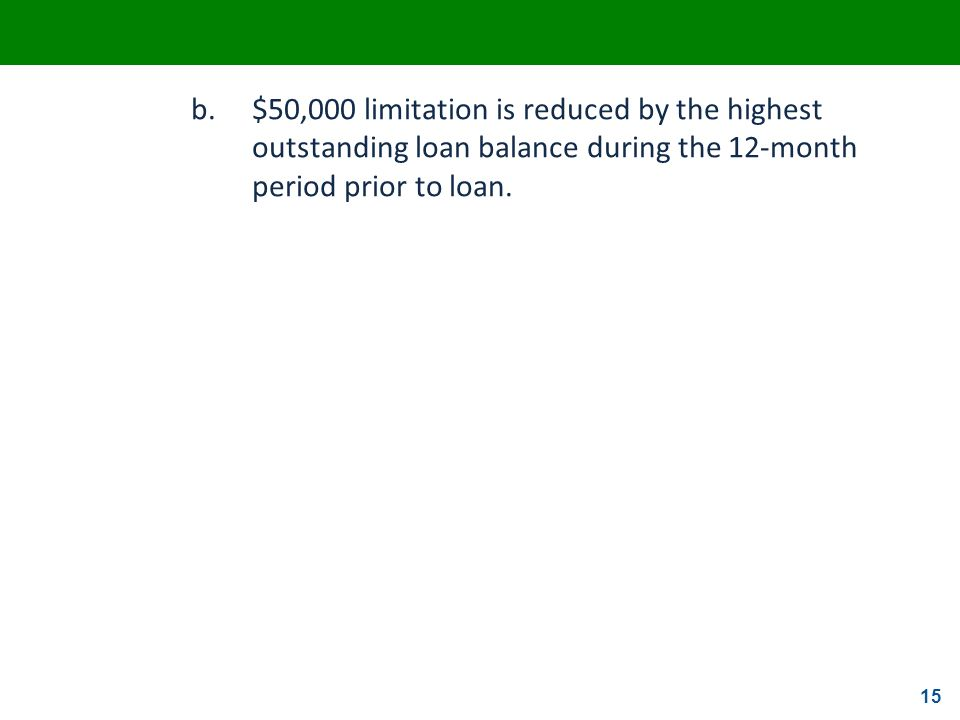 15 b.$50,000 limitation is reduced by the highest outstanding loan balance during the 12-month period prior to loan.