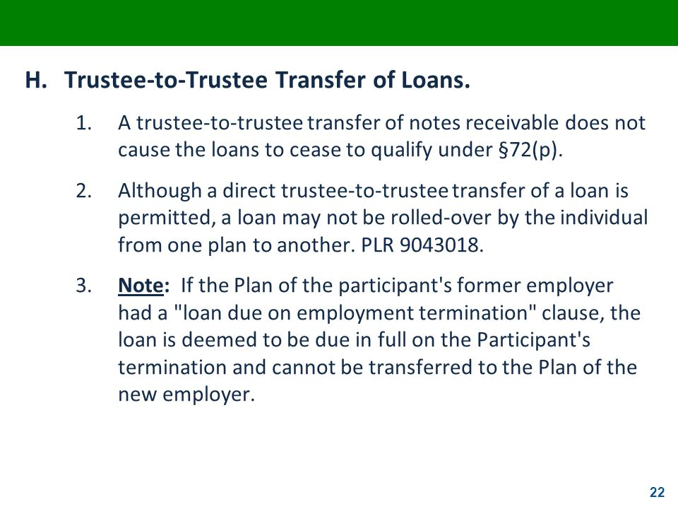 22 H.Trustee-to-Trustee Transfer of Loans. 1.A trustee-to-trustee transfer of notes receivable does not cause the loans to cease to qualify under §72(
