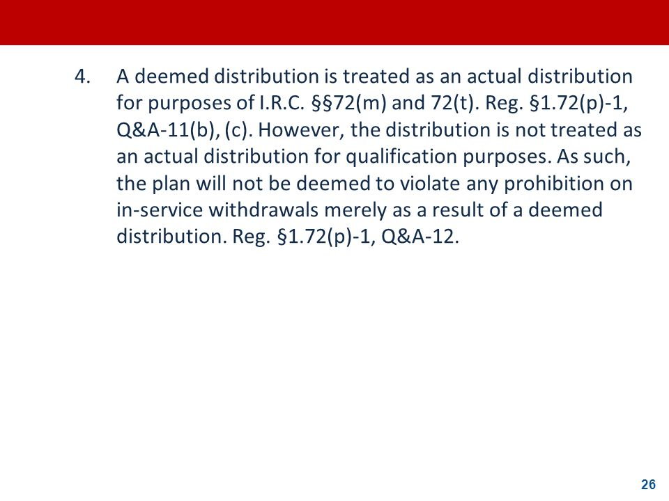 26 4.A deemed distribution is treated as an actual distribution for purposes of I.R.C. §§72(m) and 72(t). Reg. §1.72(p)-1, Q&A-11(b), (c). However, th