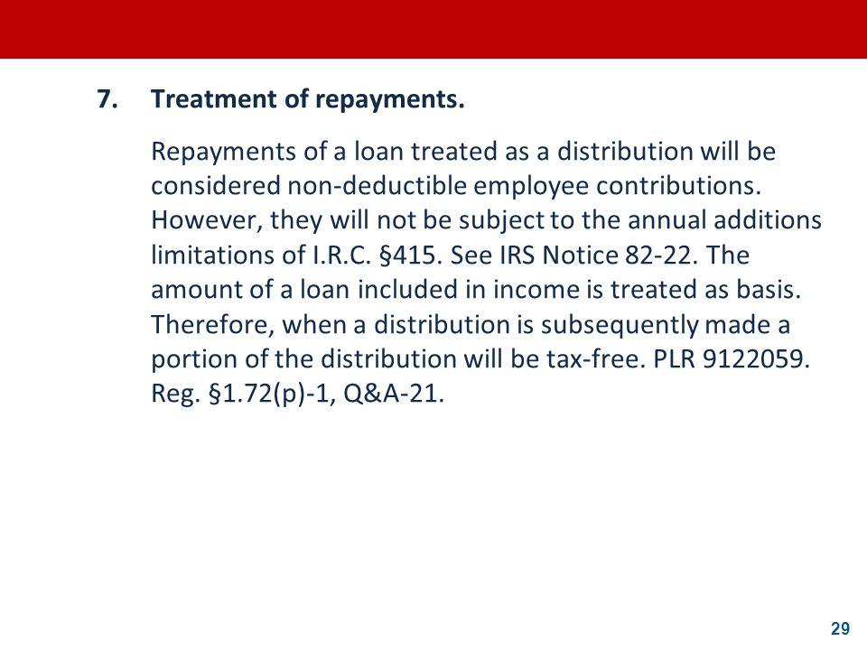29 7.Treatment of repayments. Repayments of a loan treated as a distribution will be considered non-deductible employee contributions. However, they w