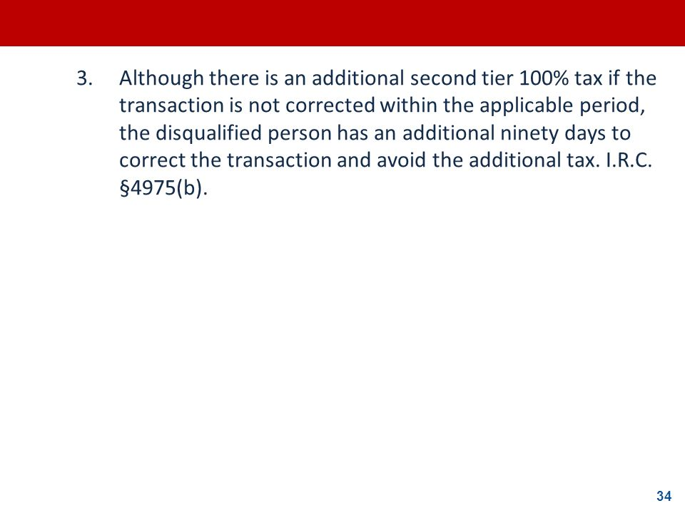 34 3.Although there is an additional second tier 100% tax if the transaction is not corrected within the applicable period, the disqualified person ha