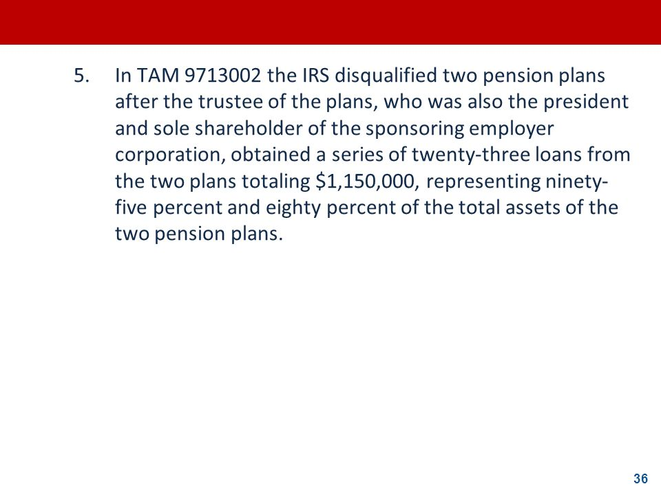36 5.In TAM 9713002 the IRS disqualified two pension plans after the trustee of the plans, who was also the president and sole shareholder of the spon